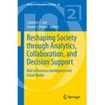 Reshaping Society through Analytics, Collaboration, and Decision Support: Role of Business Intelligence and Social Media  (Volume 18 of the series Annals of Information Systems)