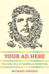 Your Ad Here: The Cool Sell of Guerrilla Marketing by Michael Serazio
