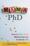Mama Ph.D.: Women Write About Motherhood and Academic Life by Caroline Grant, Elrena Evans, and Sonya Huber