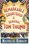 The Remarkable Courtship of General Tom Thumb: A Novel by Nicholas Rinaldi