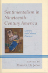 Sentimentalism in Nineteenth-Century America: Literary and Cultural Practices by Mary DeJong and Elizabeth A. Petrino