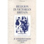 Religion in Victorian Britain: Interpretations by Gerald Parsons, James Moore, Jeffrey P. von Arx S.J., and F. M. Turner