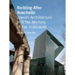 Building After Auschwitz: Jewish Architecture and Jewish Memory since the Holocaust by Gavriel D. Rosenfeld
