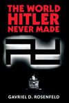 The World Hitler Never Made: Alternate History and the Memory of Nazism by Gavriel D. Rosenfeld