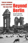 Beyond Berlin: Twelve German Cities Confront the Nazi Past by Gavriel D. Rosenfeld and Paul Jaskot