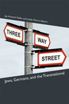 Three-Way Street: Jews, Germans, and the Transnational by Jay Gellar, Leslie Morris, and Gavriel D. Rosenfeld