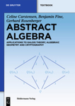 Abstract Algebra: Applications to Galois Theory, Algebraic Geometry and Cryptography by Celine Carstensen, Benjamin Fine, and Gerard Rosenberger