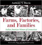 Farms, Factories, and Families: Italian American Women of Connecticut by Anthony V. Riccio and Mary Ann McDonald Carolan