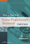 How to Run Your Own Nurse Practitioner Business: A Guide for Success by Sheila Grossman and Martha Burke O'Brien