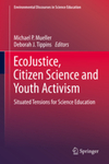 EcoJustice, citizen science, and youth activism: Situated tensions for science education by Michael P. Mueller, Deborah J. Tippins, Kurt A. Love, Audra King, and Katie L. Love