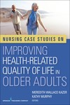 Nursing Case Studies on Improving Health-Related Quality of Life in Older Adults by Meredith Wallace Kazer, Kathy Murphy, Kathleen Lovanio, Alison E. Kris, and Diana Mager