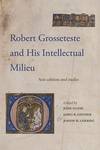 Robert Grosseteste and His Intellectual Milieu. New Editions and Studies by John Flood, James R. Ginther, Joseph W. Goering, and R. James Long