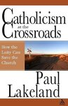 Catholicism at the Crossroads: How the Laity Can Change the Church by Paul F. Lakeland