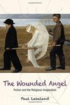 The Wounded Angel: Fiction and the Religious Imagination by Paul F. Lakeland