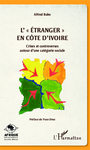 L'étranger en Côte d'Ivoire: crises et controverses autour d'une categorie sociale/The Foreigner in Côte d'Ivoire: Crisis and Controversies about a Social Category by Alfred Babo